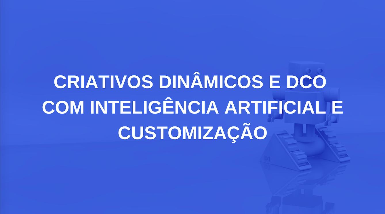 Criativos dinâmicos e DCO IA e customização