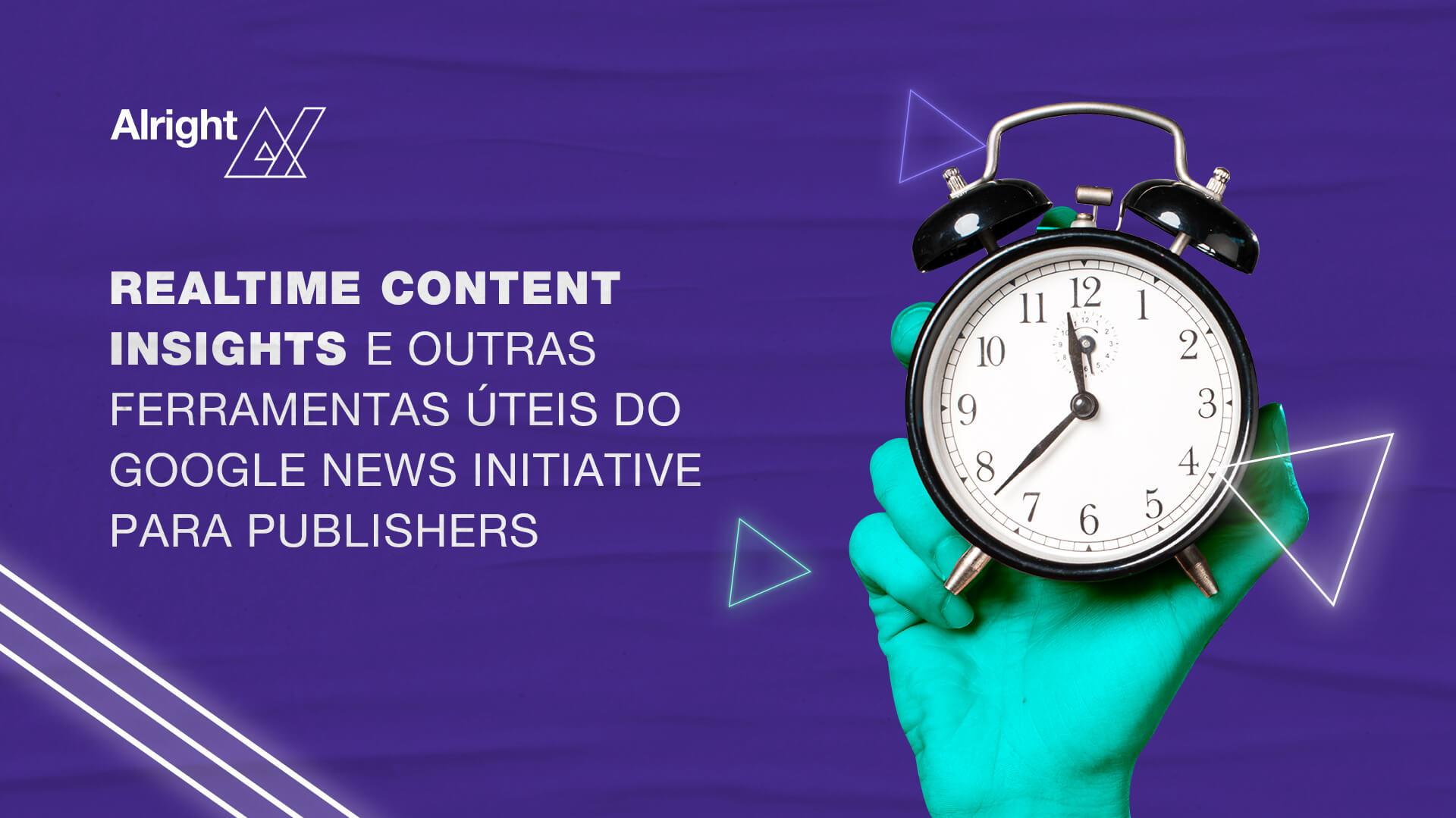 Realtime Content Insights e outras ferramentas úteis do Google News Initiative para publishers